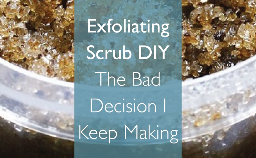 Exfoliating Scrubs – The Bad Decision I Keep Making