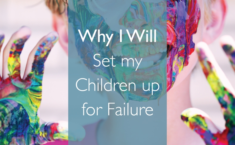 Why I will Set my Children up for Failure