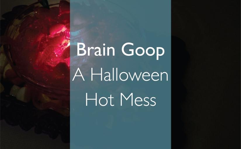 Brain Goop: A Halloween HotMess